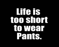 Life is too short to wear pants t shirt