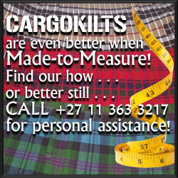Cargokilts custom make your kilt to fit you perfectly. From regular sizes, flat gut to beer belly, there is more to measuring than meets the eye, so we welcome you to CALL, or VISIT us, and we'll assist  you through the process personally. If your kilt is not made to measure, the likelihood that it is hurriedly churned out of a sweat shop factory in appalling conditions. Only free willed personnel are employed, and we follow a creed of social responsibility. Earth ethical methods are utilised, and no compromises are made in the supply chain optimisation.