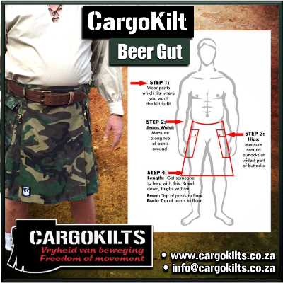 Measure for you Cargokilt (Beer Gut) as follows: • 1 • Jeans waist • 2 • Seat* • 3 • Top BACK to floor when kneeling (thighs upright) • 4 • Top FRONT to floor when kneeling (thighs upright) • * Seat - Stand with feet together and measure around the widest part of your seat.