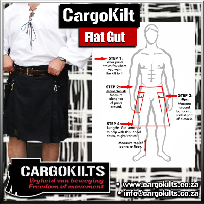 Measure for you Cargokilt (Flat Gut) as follows: • 1 • Jeans waist • 2 • Seat* • 3 • Top BACK to floor when kneeling (thighs upright) • 4 • Top FRONT to floor when kneeling (thighs upright) • * Seat - Stand with feet together and measure around the widest part of your seat.
